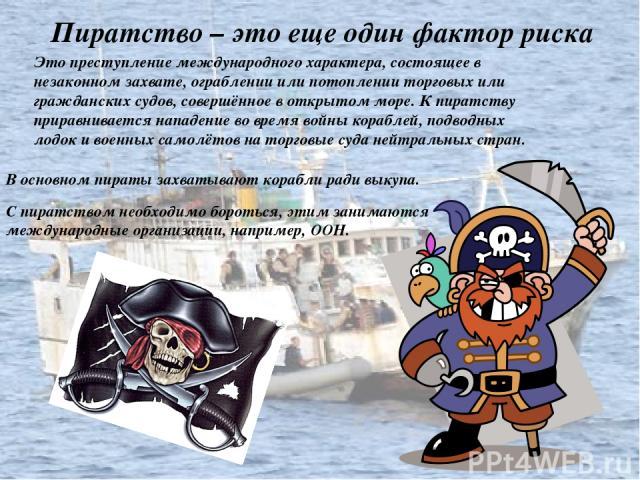 Это преступление международного характера, состоящее в незаконном захвате, ограблении или потоплении торговых или гражданских судов, совершённое в открытом море. К пиратству приравнивается нападение во время войны кораблей, подводных лодок и военных…