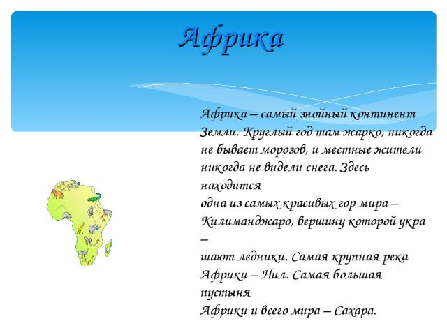 Африка Африка – самый знойный континент Земли. Круглый год там жарко, никогда не бывает морозов, и местные жители никогда не видели снега. Здесь находится одна из самых красивых гор мира – Килиманджаро, вершину которой укра – шают ледники. Самая кру…