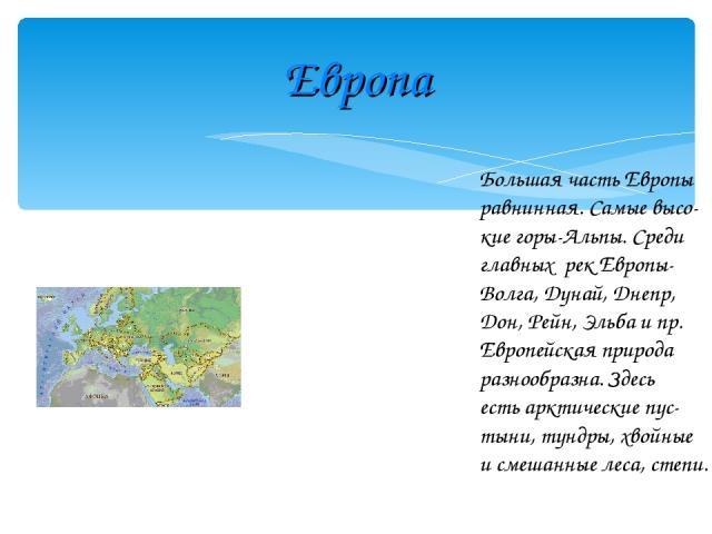 Европа Большая часть Европы равнинная. Самые высо- кие горы-Альпы. Среди главных рек Европы- Волга, Дунай, Днепр, Дон, Рейн, Эльба и пр. Европейская природа разнообразна. Здесь есть арктические пус- тыни, тундры, хвойные и смешанные леса, степи.