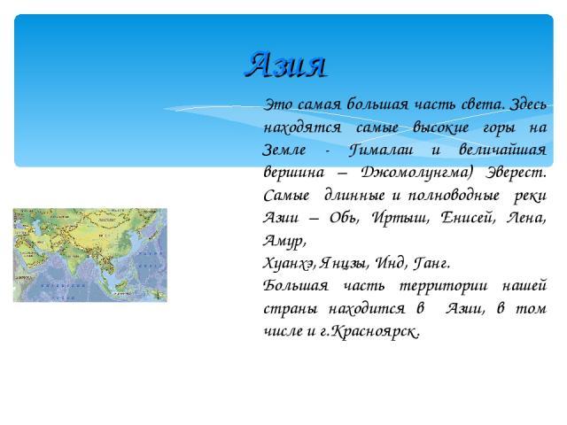 Азия Это самая большая часть света. Здесь находятся самые высокие горы на Земле - Гималаи и величайшая вершина – Джомолунгма) Эверест. Самые длинные и полноводные реки Азии – Обь, Иртыш, Енисей, Лена, Амур, Хуанхэ, Янцзы, Инд, Ганг. Большая часть те…