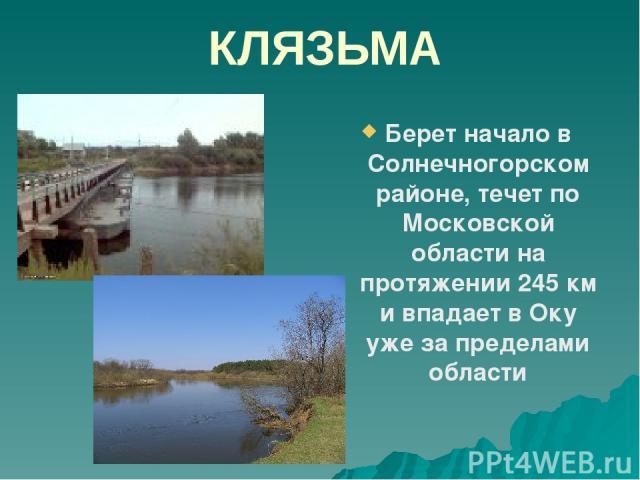 КЛЯЗЬМА Берет начало в Солнечногорском районе, течет по Московской области на протяжении 245 км и впадает в Оку уже за пределами области