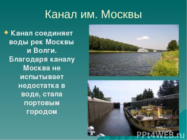 Канал им. Москвы Канал соединяет воды рек Москвы и Волги. Благодаря каналу Москва не испытывает недостатка в воде, стала портовым городом