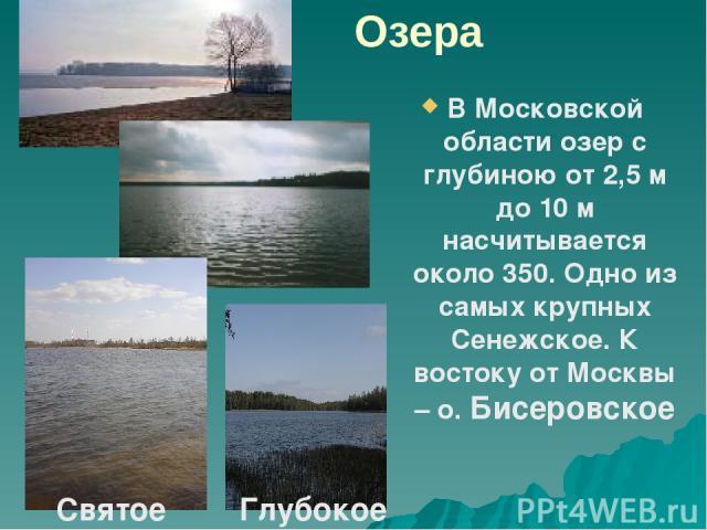 Озера В Московской области озер с глубиною от 2,5 м до 10 м насчитывается около 350. Одно из самых крупных Сенежское. К востоку от Москвы – о. Бисеровское Святое Глубокое