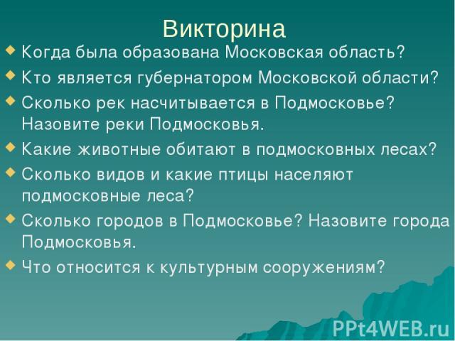 Викторина Когда была образована Московская область? Кто является губернатором Московской области? Сколько рек насчитывается в Подмосковье? Назовите реки Подмосковья. Какие животные обитают в подмосковных лесах? Сколько видов и какие птицы населяют п…
