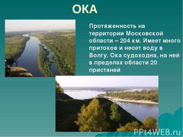 ОКА Протяженность на территории Московской области – 204 км. Имеет много притоков и несет воду в Волгу. Ока судоходна, на ней в пределах области 20 пристаней