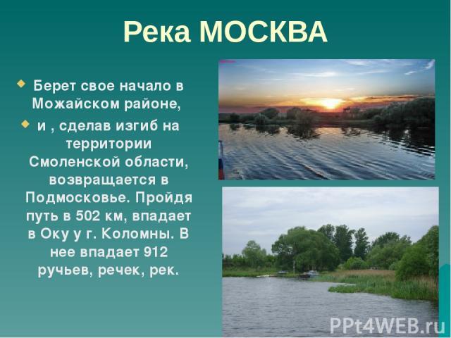 Река МОСКВА Берет свое начало в Можайском районе, и , сделав изгиб на территории Смоленской области, возвращается в Подмосковье. Пройдя путь в 502 км, впадает в Оку у г. Коломны. В нее впадает 912 ручьев, речек, рек.