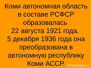 Коми автономная область в составе РСФСР образовалась 22 августа 1921 года. 5 дек