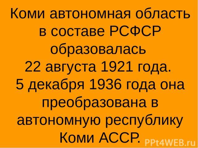 Коми автономная область в составе РСФСР образовалась 22 августа 1921 года. 5 декабря 1936 года она преобразована в автономную республику Коми АССР.