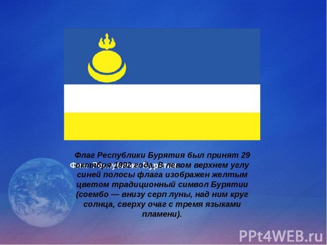 Флаг Республики Бурятия. Флаг Республики Бурятия был принят 29 октября 1992 года. В левом верхнем углу синей полосы флага изображен желтым цветом традиционный символ Бурятии (соембо — внизу серп луны, над ним круг солнца, сверху очаг с тремя языками…