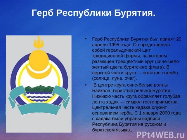 Герб Республики Бурятия. Герб Республики Бурятия был принят 20 апреля 1995 года. Он представляет собой геральдический щит традиционной формы, на котором размещен трехцветный круг (сине-бело-желтый цвета бурятского флага). В верхней части круга — зол…