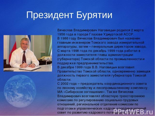 Президент Бурятии Вячеслав Владимирович Наговицын родился 2 марта 1956 года в городе Глазове Удмуртской АССР. В 1986 году Вячеслав Владимирович был назначен главным инженером Томского завода измерительной аппаратуры, затем – генеральным директором з…