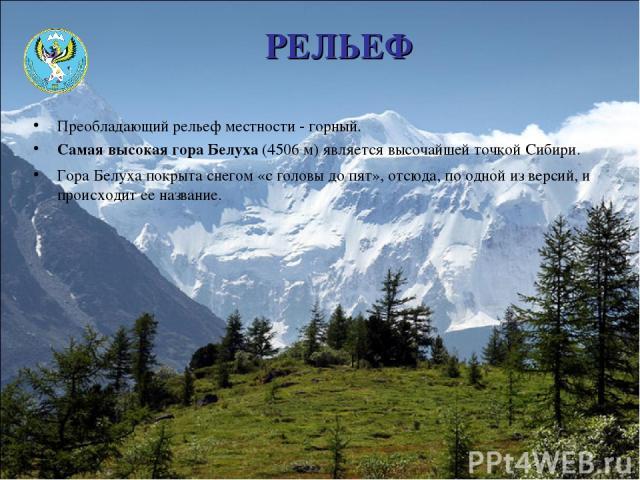 РЕЛЬЕФ Преобладающий рельеф местности - горный. Самая высокая гора Белуха (4506 м) является высочайшей точкой Сибири. Гора Белуха покрыта снегом «с головы до пят», отсюда, по одной из версий, и происходит ее название.