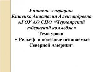 Учитель географии Кищенко Анастасия Александровна АГОУ АО СПО «Черноярский губер