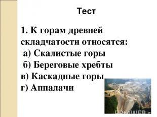 Тест 1. К горам древней складчатости относятся: а) Скалистые горы б) Береговые х