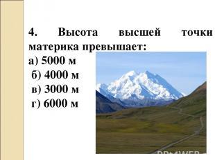 4. Высота высшей точки материка превышает: а) 5000 м б) 4000 м в) 3000 м г) 6000