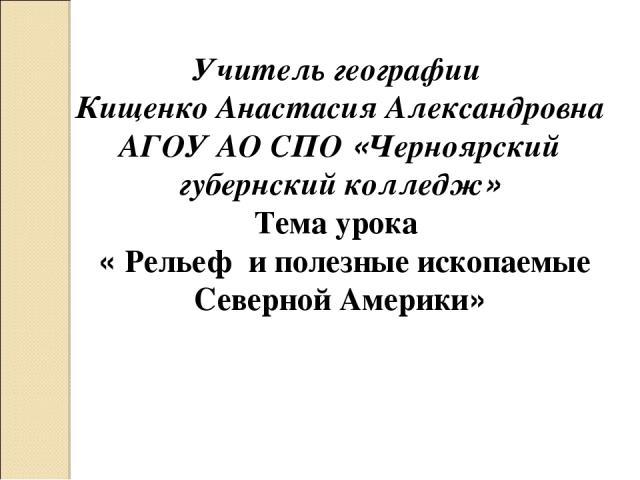 Учитель географии Кищенко Анастасия Александровна АГОУ АО СПО «Черноярский губернский колледж» Тема урока «Рельеф и полезные ископаемые Северной Америки»