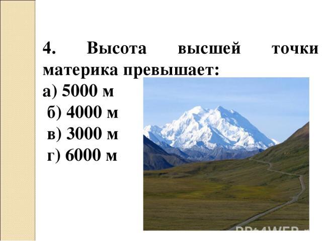 4. Высота высшей точки материка превышает: а) 5000 м б) 4000 м в) 3000 м г) 6000 м