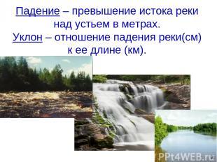 Падение – превышение истока реки над устьем в метрах. Уклон – отношение падения