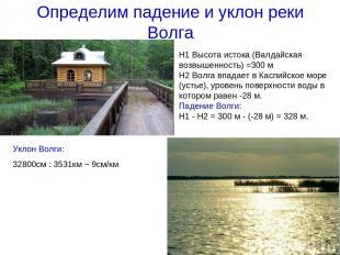 Определим падение и уклон реки Волга Н1 Высота истока (Валдайская возвышенность)
