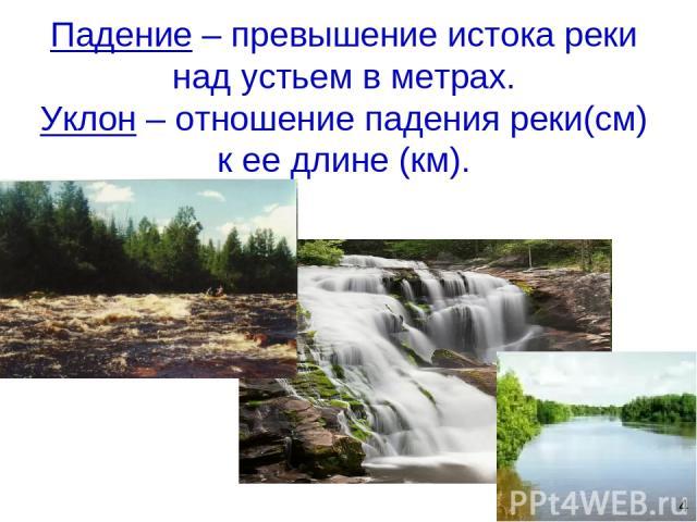 Падение – превышение истока реки над устьем в метрах. Уклон – отношение падения реки(см) к ее длине (км). 4