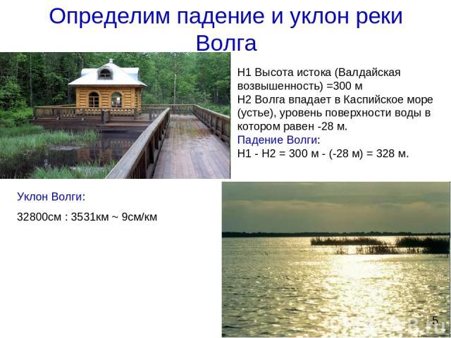 Определим падение и уклон реки Волга Н1 Высота истока (Валдайская возвышенность) =300 м Н2 Волга впадает в Каспийское море (устье), уровень поверхности воды в котором равен -28 м. Падение Волги: Н1 - Н2 = 300 м - (-28 м) = 328 м. Уклон Волги: 32800с…