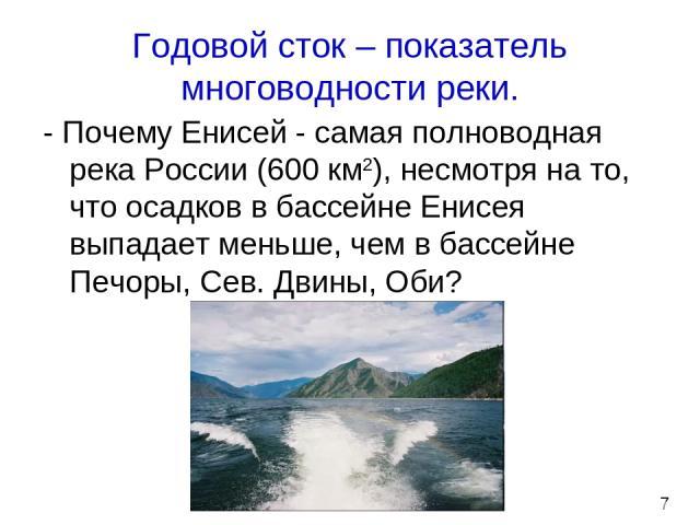 Годовой сток – показатель многоводности реки. - Почему Енисей - самая полноводная река России (600 км2), несмотря на то, что осадков в бассейне Енисея выпадает меньше, чем в бассейне Печоры, Сев. Двины, Оби? 7