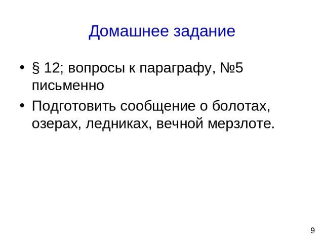 Домашнее задание § 12; вопросы к параграфу, №5 письменно Подготовить сообщение о болотах, озерах, ледниках, вечной мерзлоте. 9