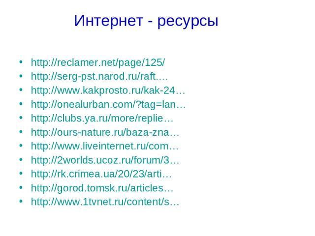 Интернет - ресурсы http://reclamer.net/page/125/ http://serg-pst.narod.ru/raft.… http://www.kakprosto.ru/kak-24… http://onealurban.com/?tag=lan… http://clubs.ya.ru/more/replie… http://ours-nature.ru/baza-zna… http://www.liveinternet.ru/com… http://2…