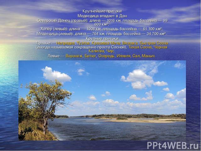 Крупнейшие притоки Медведица впадает в Дон Северский Донец (правый): длина— 1016км, площадь бассейна— 99 600 км²; Хопёр (левый): длина— 1008км, площадь бассейна— 61 100 км²; Медведица (левый): длина— 764км, площадь бассейна— 34 700 км². Кру…