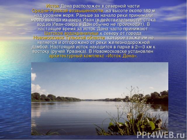 Исток Дона расположен в северной части Средне-Русской возвышенности, на высоте около 180м над уровнем моря. Раньше за начало реки принимали место выхода из озера Иван (в действительности, стока вод из Иван-озера в Дон обычно не происходит). В насто…