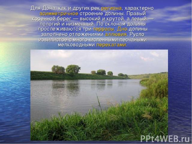 Для Дона, как и других рек региона, характерно асимметричное строение долины. Правый коренной берег— высокий и крутой, а левый— пологий и низменный. По склонам долины прослеживаются три террасы. Дно долины заполнено отложениями аллювия. Русло изви…