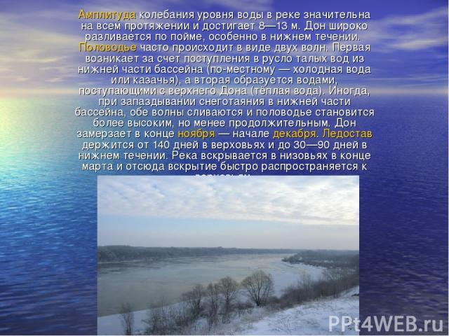 Амплитуда колебания уровня воды в реке значительна на всем протяжении и достигает 8—13м. Дон широко разливается по пойме, особенно в нижнем течении. Половодье часто происходит в виде двух волн. Первая возникает за счет поступления в русло талых вод…