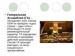 Генеральная Ассамблея (ГА) – объединяет всех членов ООН по принципу «одна страна