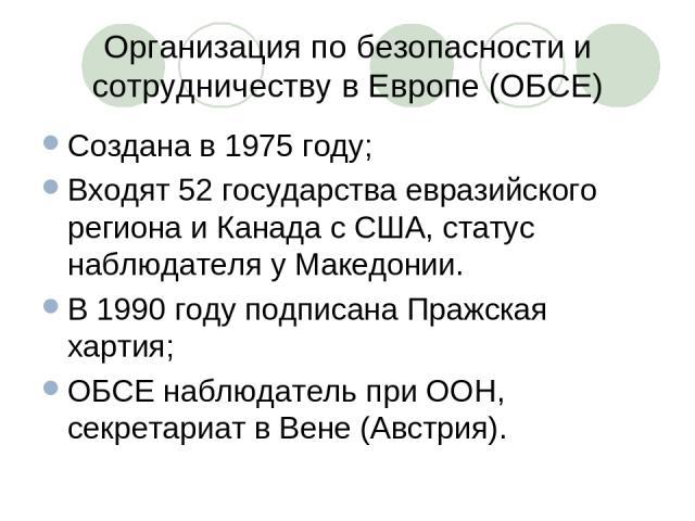 Организация по безопасности и сотрудничеству в Европе (ОБСЕ) Создана в 1975 году; Входят 52 государства евразийского региона и Канада с США, статус наблюдателя у Македонии. В 1990 году подписана Пражская хартия; ОБСЕ наблюдатель при ООН, секретариат…