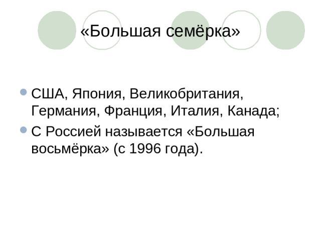 «Большая семёрка» США, Япония, Великобритания, Германия, Франция, Италия, Канада; С Россией называется «Большая восьмёрка» (с 1996 года).