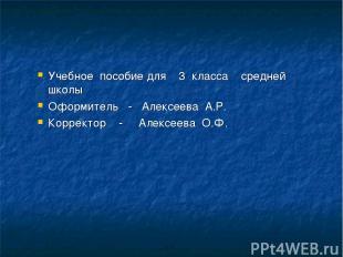 Учебное пособие для 3 класса средней школы Оформитель - Алексеева А.Р. Корректор