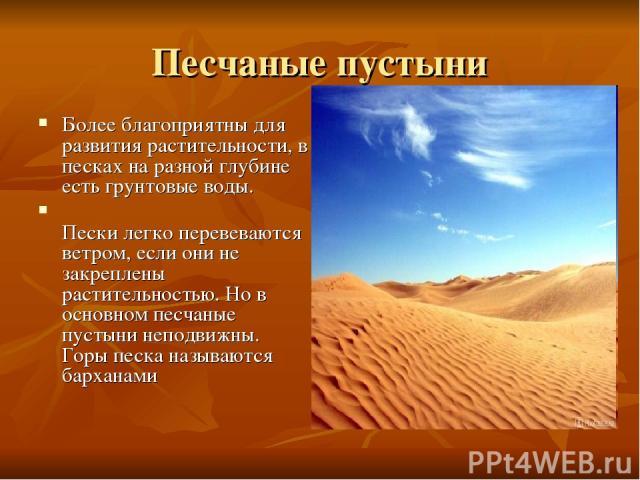 Песчаные пустыни Более благоприятны для развития растительности, в песках на разной глубине есть грунтовые воды. Пески легко перевеваются ветром, если они не закреплены растительностью. Но в основном песчаные пустыни неподвижны. Горы песка называютс…