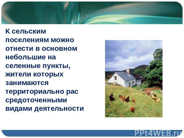 К сельским поселениям можно отнести в основном небольшие на селенные пункты, жители которых занимаются территориально рас средоточенными видами деятельности