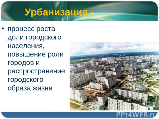 Урбанизация - процесс роста доли городского населения, повышение роли городов и распространение городского образа жизни