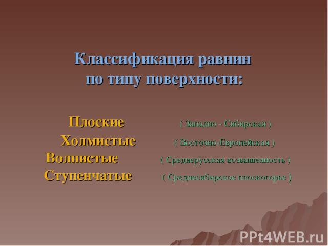 Классификация равнин по типу поверхности: Плоские ( Западно - Сибирская ) Холмистые ( Восточно-Европейская ) Волнистые ( Среднерусская возвышенность ) Ступенчатые ( Среднесибирское плоскогорье )