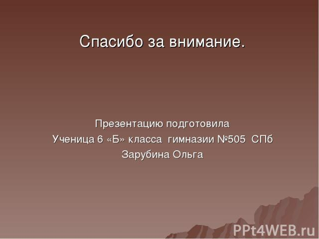 Спасибо за внимание. Презентацию подготовила Ученица 6 «Б» класса гимназии №505 СПб Зарубина Ольга
