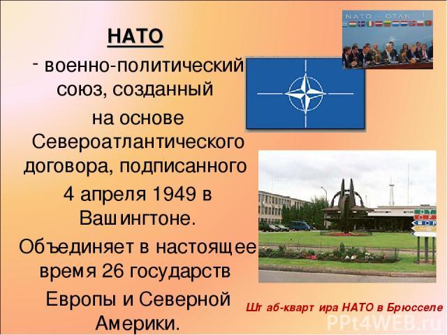 НАТО военно-политический союз, созданный на основе Североатлантического договора, подписанного 4 апреля 1949 в Вашингтоне. Объединяет в настоящее время 26 государств Европы и Северной Америки. Штаб-квартира НАТО в Брюсселе