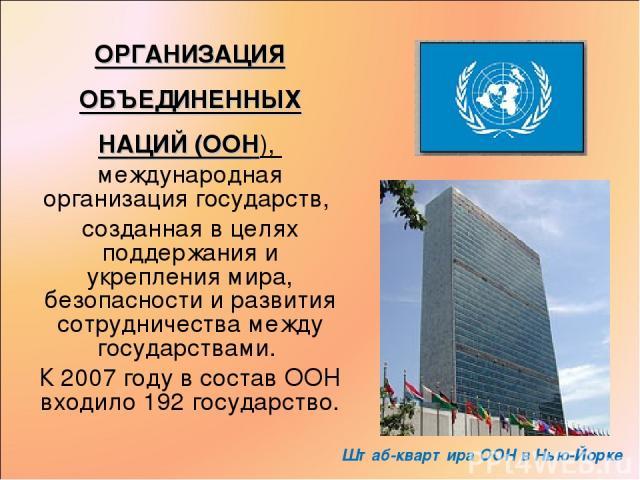 ОРГАНИЗАЦИЯ ОБЪЕДИНЕННЫХ НАЦИЙ (ООН), международная организация государств, созданная в целях поддержания и укрепления мира, безопасности и развития сотрудничества между государствами. К 2007 году в состав ООН входило 192 государство. Штаб-квартира …
