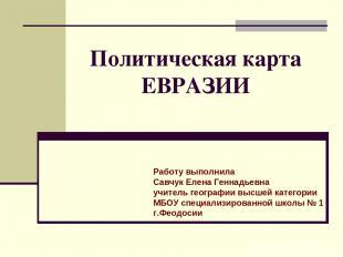 Политическая карта ЕВРАЗИИ Работу выполнила Савчук Елена Геннадьевна учитель гео