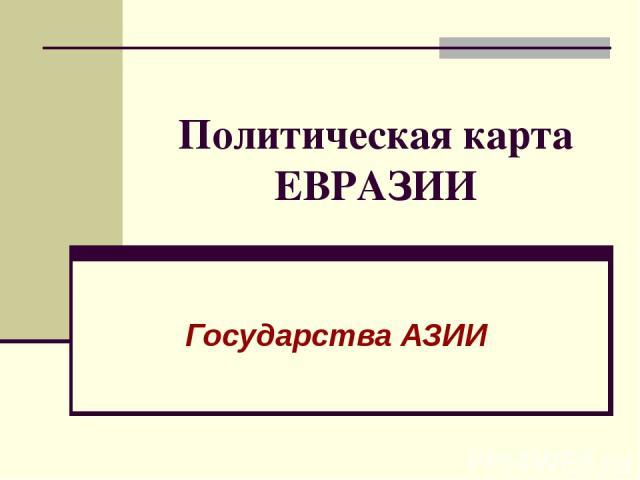 Политическая карта ЕВРАЗИИ Государства АЗИИ