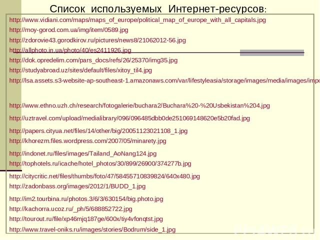 Список используемых Интернет-ресурсов: http://www.vidiani.com/maps/maps_of_europe/political_map_of_europe_with_all_capitals.jpg http://moy-gorod.com.ua/img/item/0589.jpg http://zdorovie43.gorodkirov.ru/pictures/news8/21062012-56.jpg http://allphoto.…