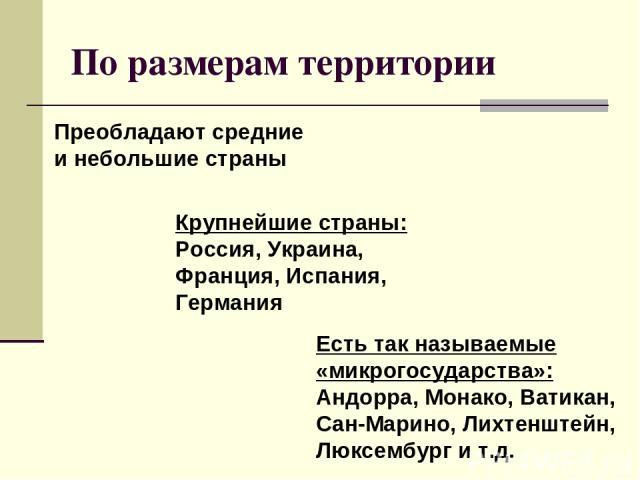 По размерам территории Крупнейшие страны: Россия, Украина, Франция, Испания, Германия Есть так называемые «микрогосударства»: Андорра, Монако, Ватикан, Сан-Марино, Лихтенштейн, Люксембург и т.д. Преобладают средние и небольшие страны