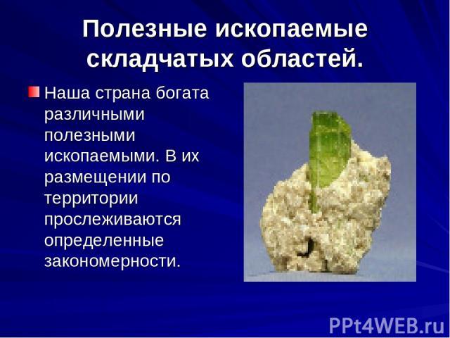 Полезные ископаемые складчатых областей. Наша страна богата различными полезными ископаемыми. В их размещении по территории прослеживаются определенные закономерности.
