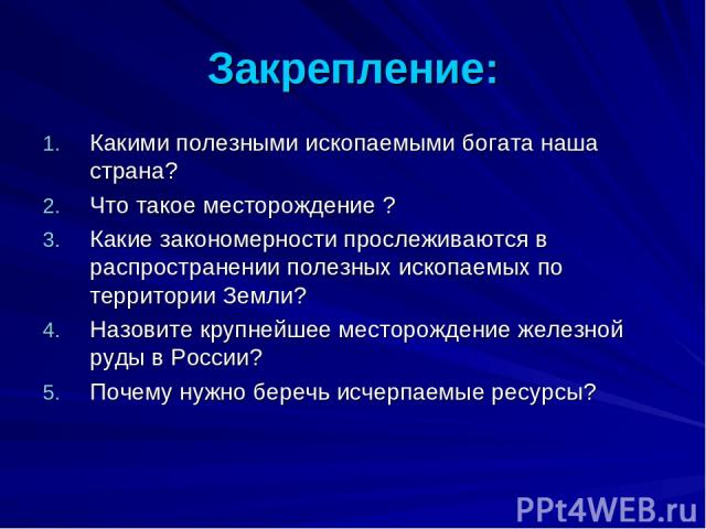 Закрепление: Какими полезными ископаемыми богата наша страна? Что такое месторождение ? Какие закономерности прослеживаются в распространении полезных ископаемых по территории Земли? Назовите крупнейшее месторождение железной руды в России? Почему н…