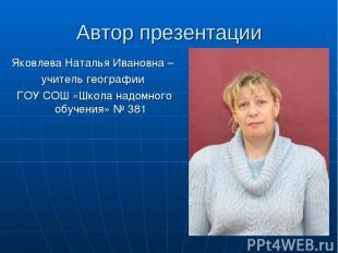 Автор презентации Яковлева Наталья Ивановна – учитель географии ГОУ СОШ «Школа н